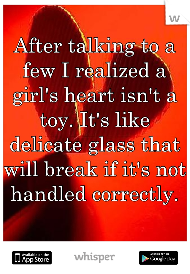 After talking to a few I realized a girl's heart isn't a toy. It's like delicate glass that will break if it's not handled correctly.
