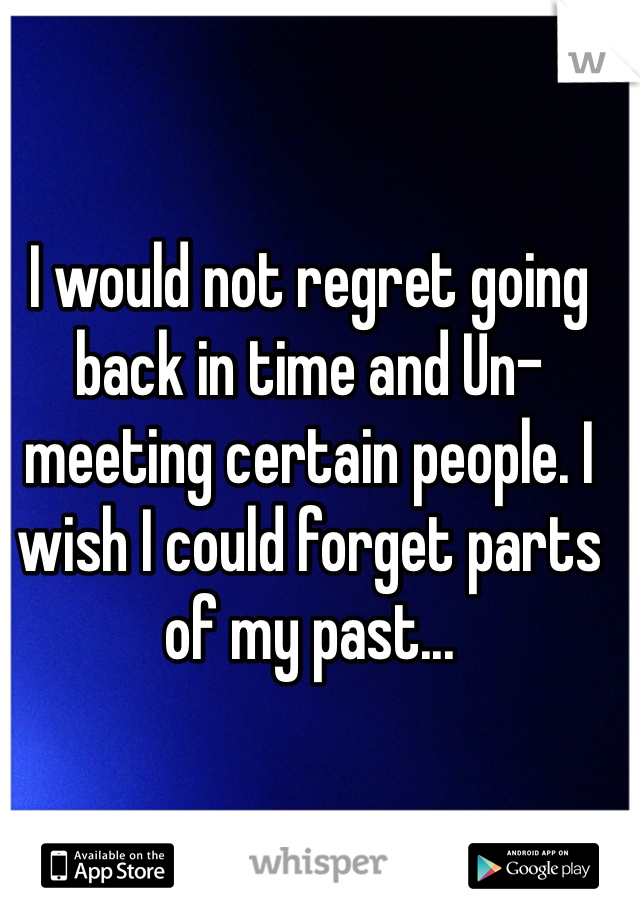 I would not regret going back in time and Un-meeting certain people. I wish I could forget parts of my past...