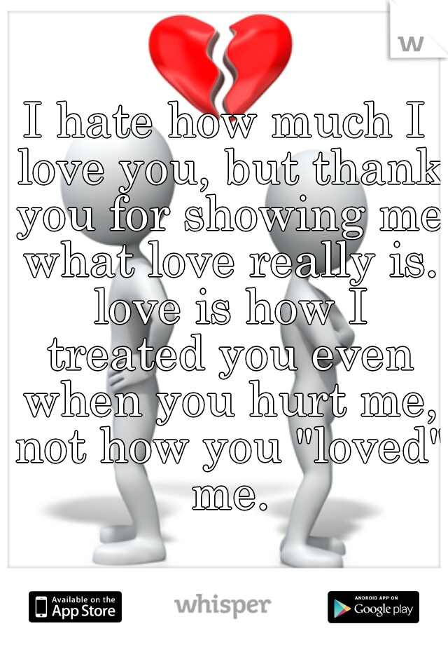 """I hate how much I love you, but thank you for showing me what love really is. love is how I treated you even when you hurt me, not how you """"loved"""" me."""