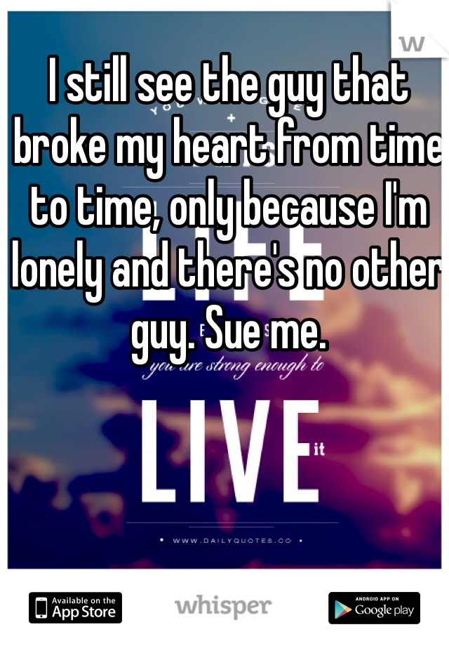 I still see the guy that broke my heart from time to time, only because I'm lonely and there's no other guy. Sue me.