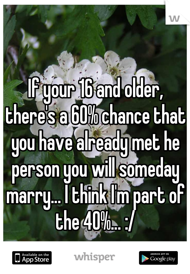 If your 16 and older, there's a 60% chance that you have already met he person you will someday marry... I think I'm part of the 40%... :/