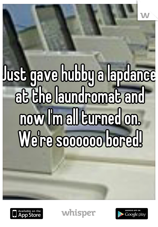 Just gave hubby a lapdance at the laundromat and now I'm all turned on. We're soooooo bored!