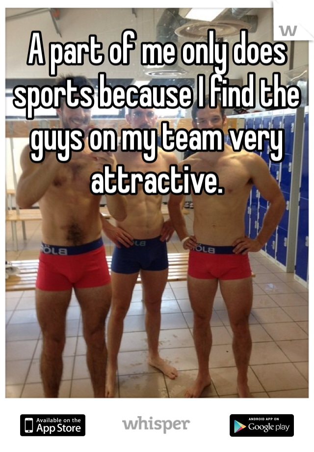 A part of me only does sports because I find the guys on my team very attractive.