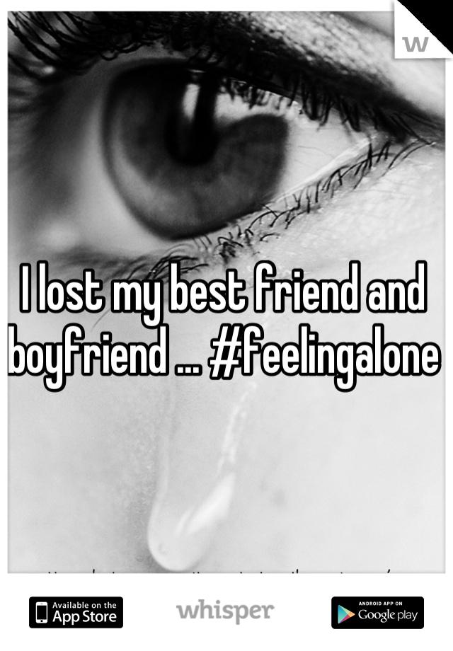I lost my best friend and boyfriend ... #feelingalone