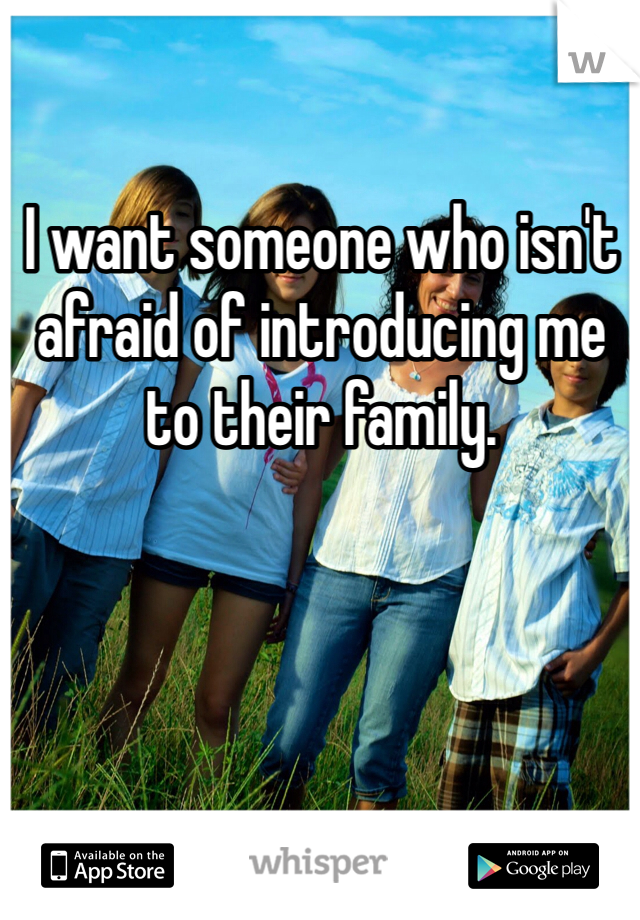 I want someone who isn't afraid of introducing me to their family.