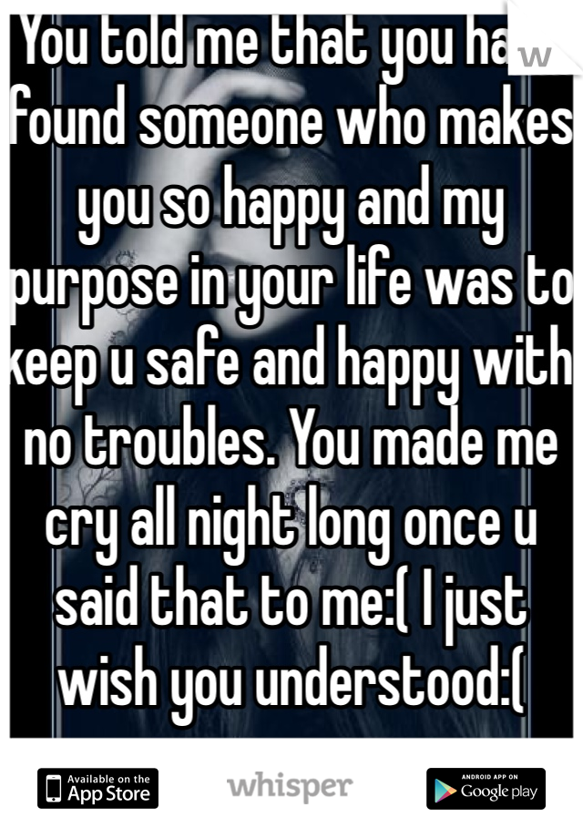 You told me that you have found someone who makes you so happy and my purpose in your life was to keep u safe and happy with no troubles. You made me cry all night long once u said that to me:( I just wish you understood:(