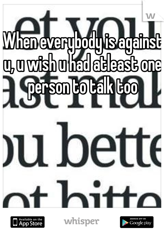 When everybody is against u, u wish u had atleast one person to talk too