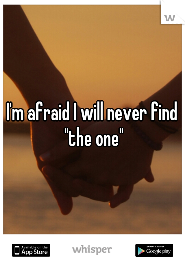 """I'm afraid I will never find """"the one"""""""