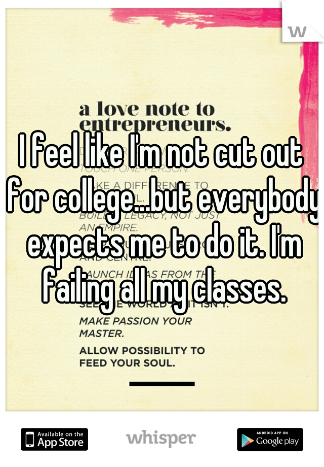I feel like I'm not cut out for college...but everybody expects me to do it. I'm failing all my classes.
