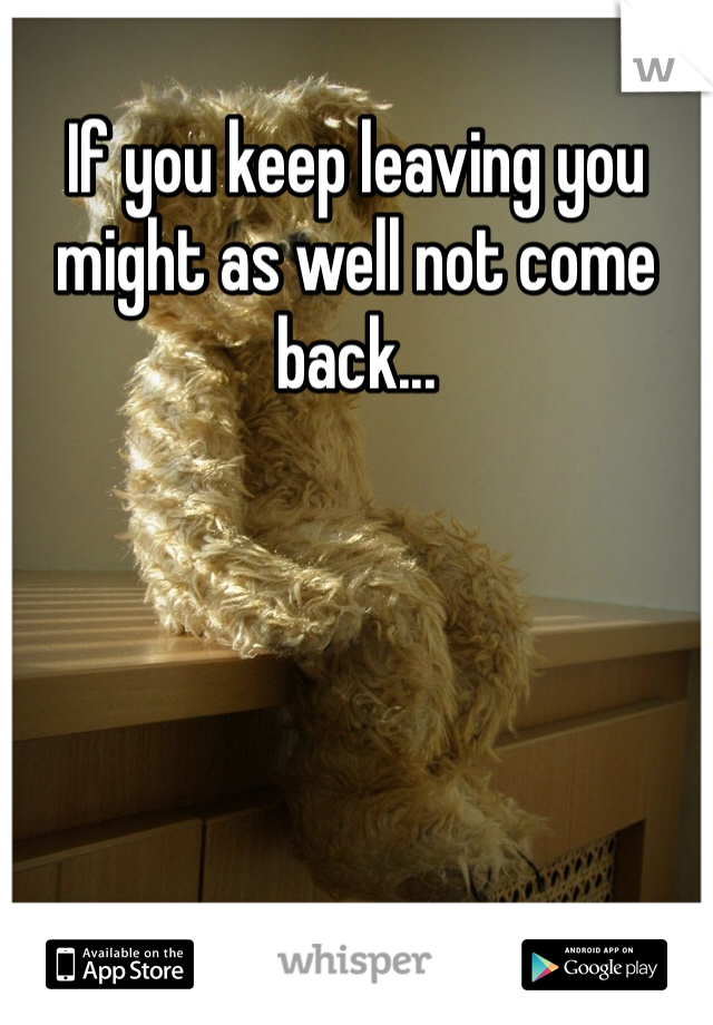 If you keep leaving you might as well not come back...