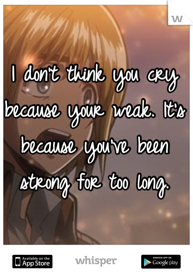 I don't think you cry because your weak. It's because you've been strong for too long.