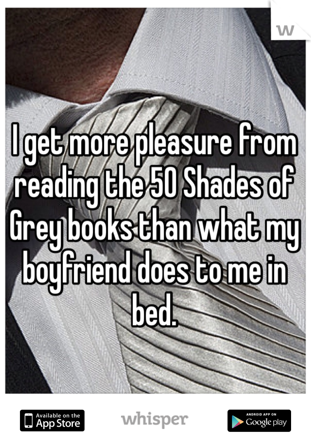 I get more pleasure from reading the 50 Shades of Grey books than what my boyfriend does to me in bed.