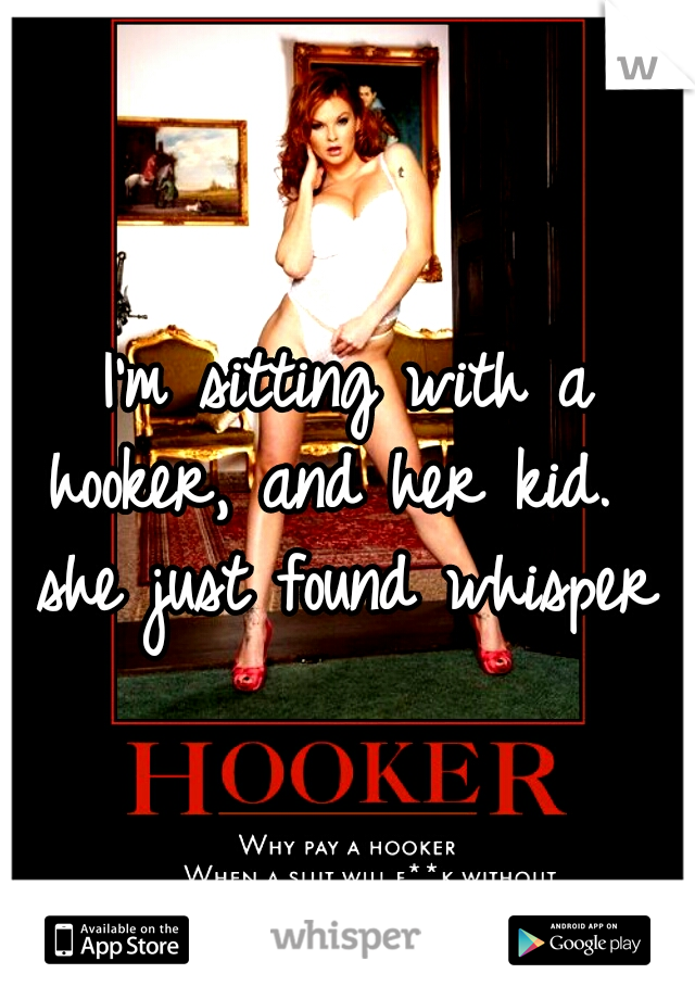 I'm sitting with a hooker, and her kid.   she just found whisper