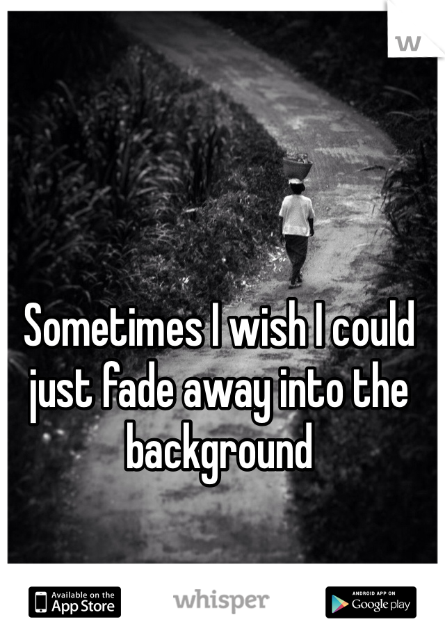Sometimes I wish I could just fade away into the background