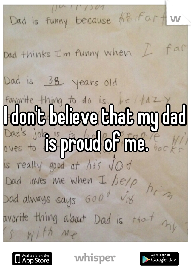 I don't believe that my dad is proud of me.