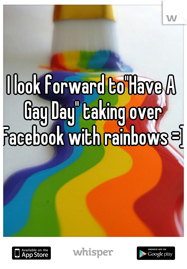 """I look forward to""""Have A Gay Day"""" taking over Facebook with rainbows =]"""