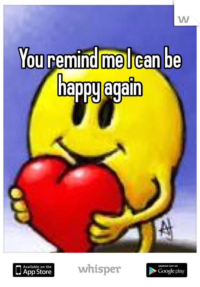 You remind me I can be happy again