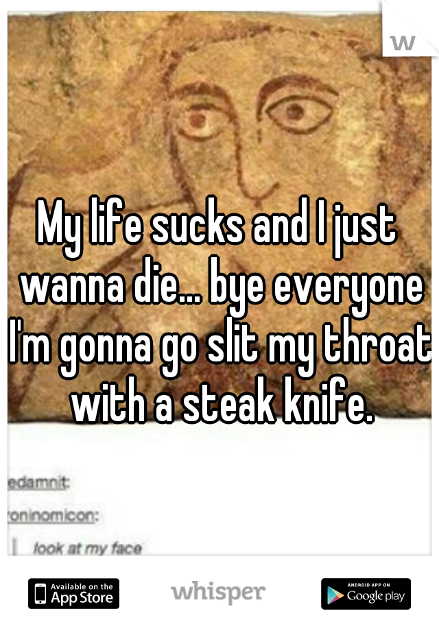 My life sucks and I just wanna die... bye everyone I'm gonna go slit my throat with a steak knife.