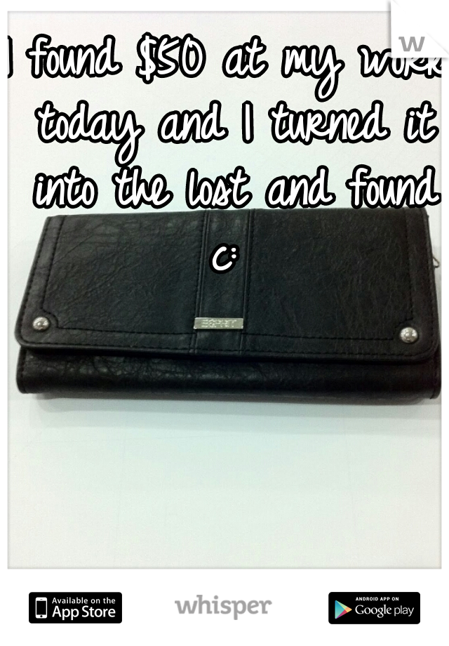 I found $50 at my work today and I turned it into the lost and found c: