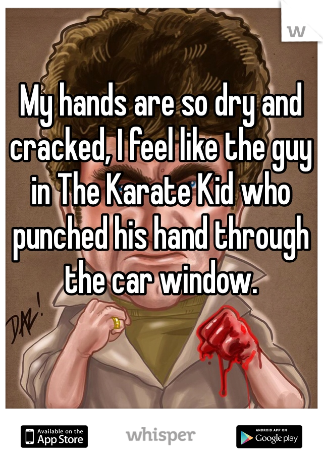 My hands are so dry and cracked, I feel like the guy in The Karate Kid who punched his hand through the car window.
