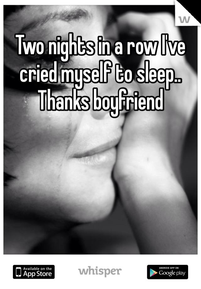 Two nights in a row I've cried myself to sleep.. Thanks boyfriend