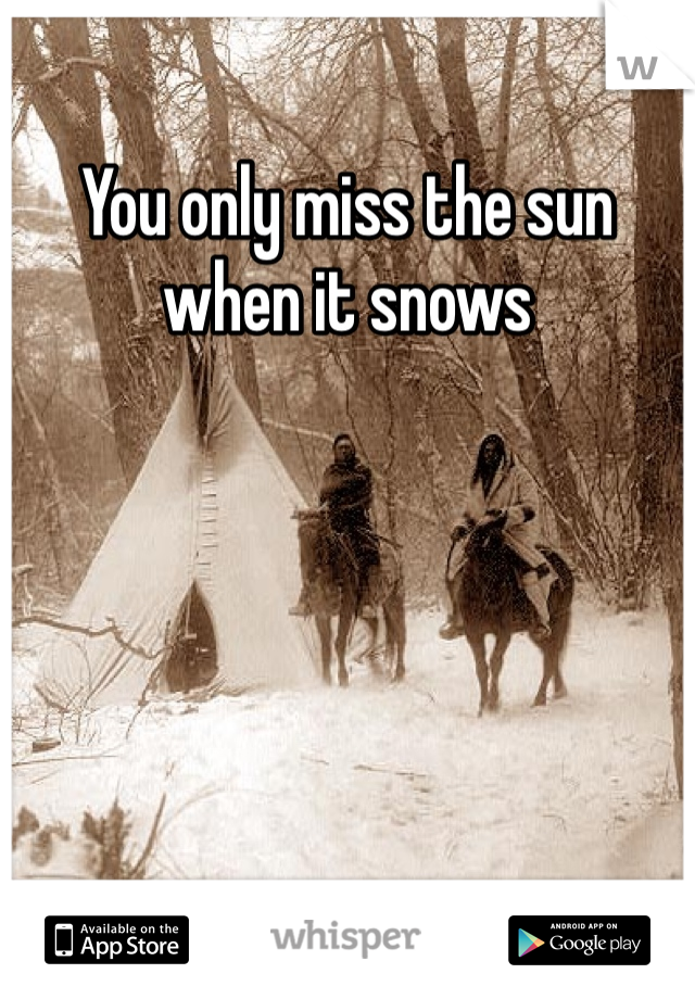 You only miss the sun when it snows