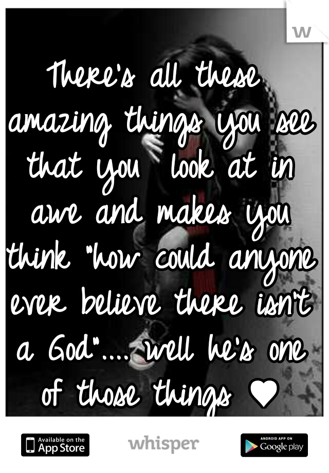 """There's all these amazing things you see that you  look at in awe and makes you think """"how could anyone ever believe there isn't a God"""".... well he's one of those things ♥"""