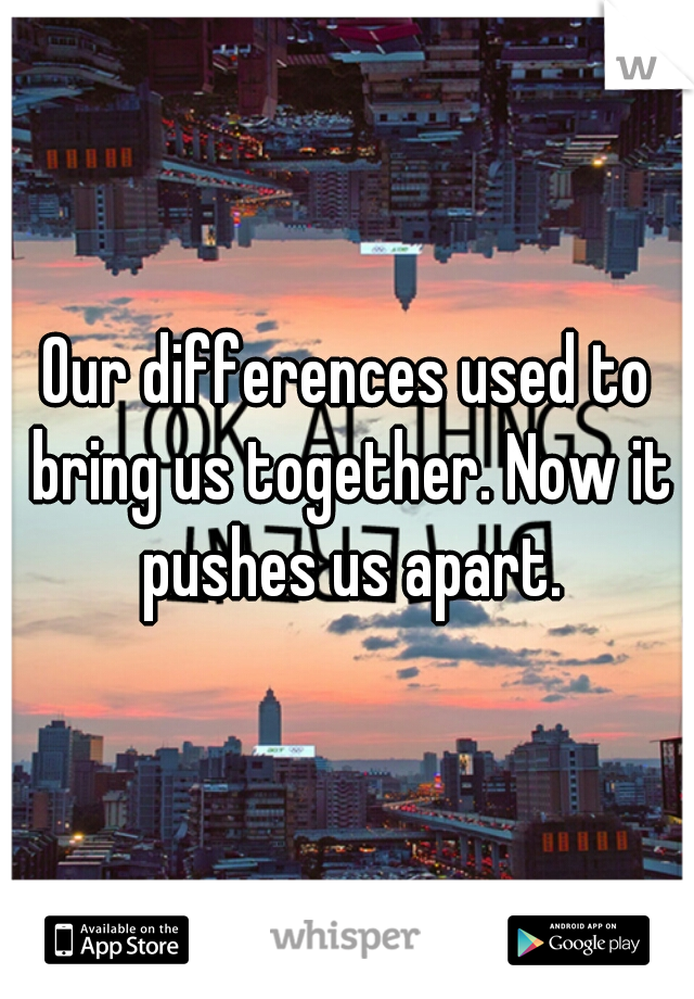 Our differences used to bring us together. Now it pushes us apart.