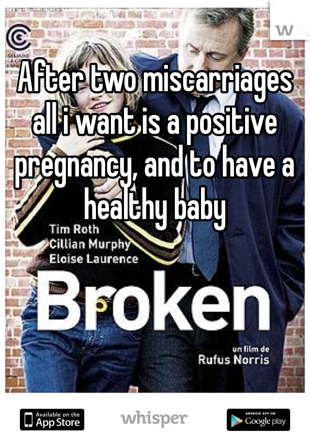 After two miscarriages all i want is a positive pregnancy, and to have a healthy baby