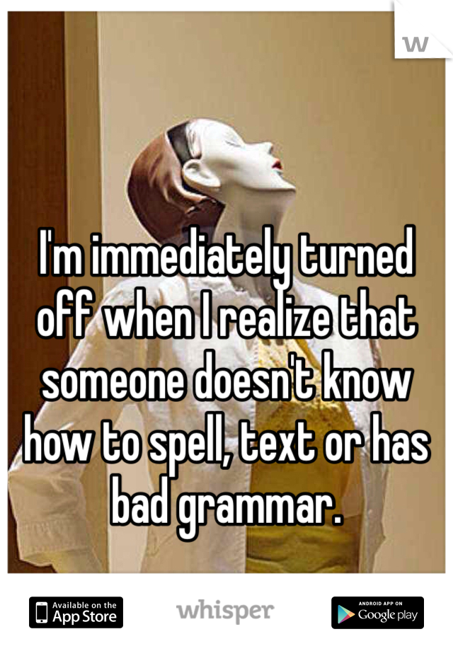 I'm immediately turned off when I realize that someone doesn't know how to spell, text or has bad grammar.