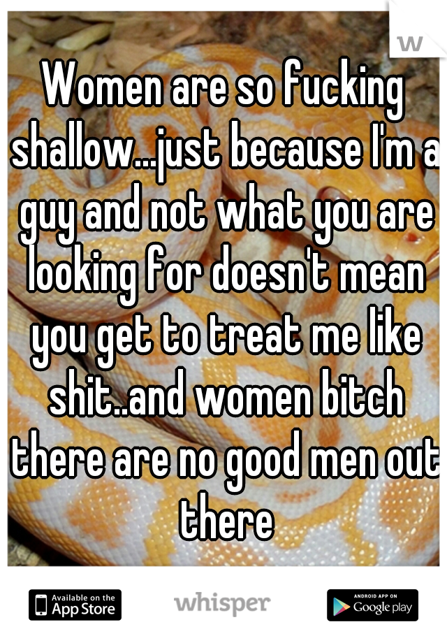 Women are so fucking shallow...just because I'm a guy and not what you are looking for doesn't mean you get to treat me like shit..and women bitch there are no good men out there