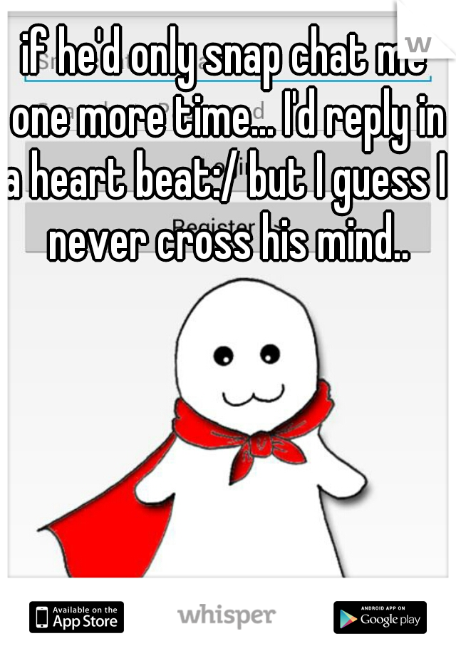 if he'd only snap chat me one more time... I'd reply in a heart beat:/ but I guess I  never cross his mind..