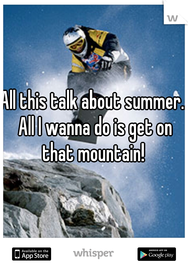 All this talk about summer.. All I wanna do is get on that mountain!