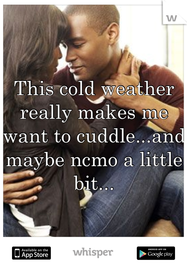 This cold weather really makes me want to cuddle...and maybe ncmo a little bit...
