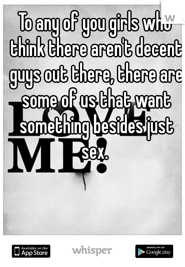 To any of you girls who think there aren't decent guys out there, there are some of us that want something besides just sex.