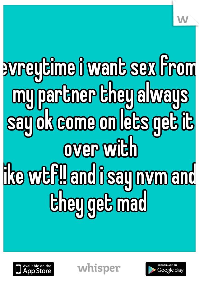 evreytime i want sex from my partner they always say ok come on lets get it over with  like wtf!! and i say nvm and they get mad