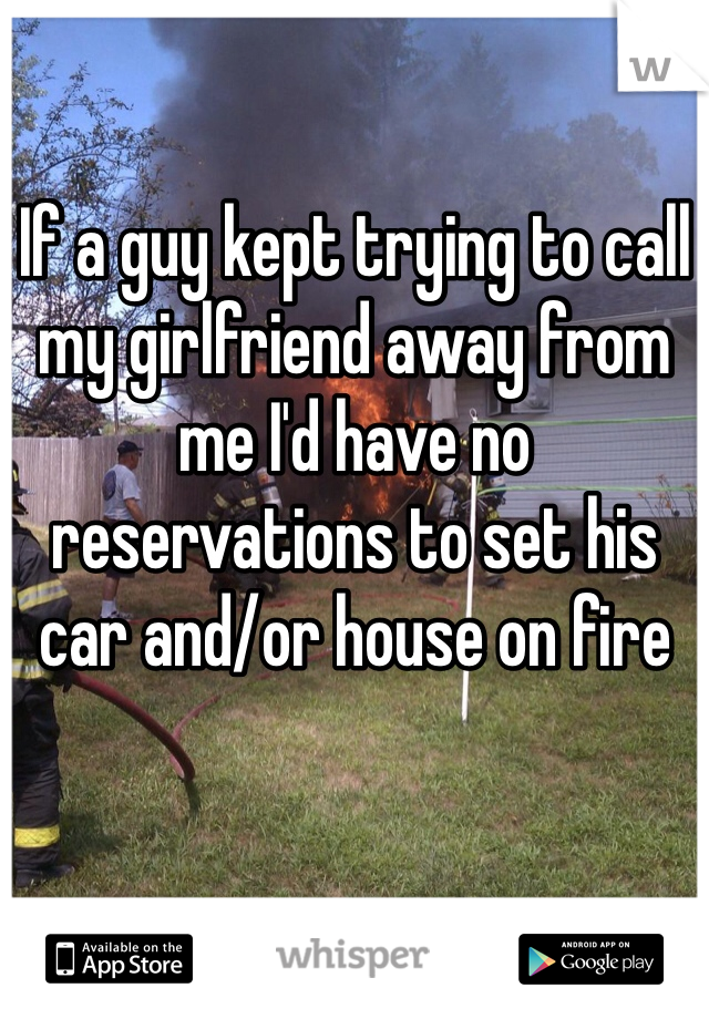 If a guy kept trying to call my girlfriend away from me I'd have no reservations to set his car and/or house on fire