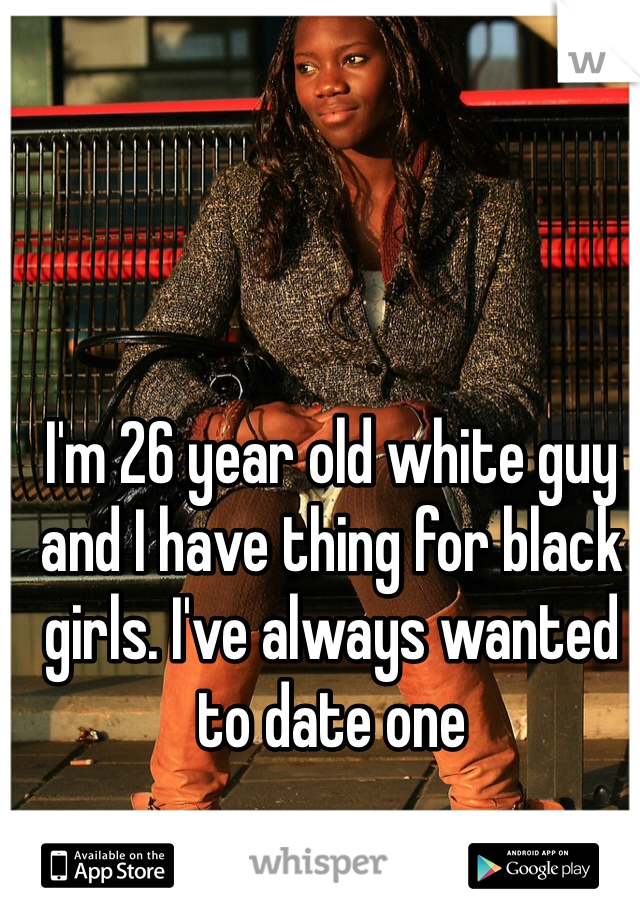 I'm 26 year old white guy and I have thing for black girls. I've always wanted to date one