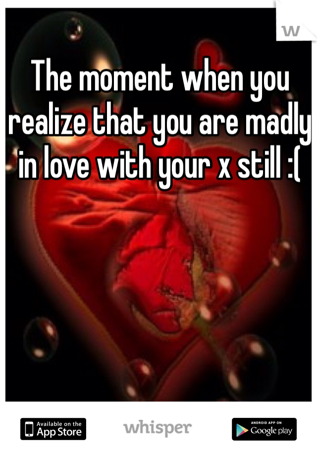 The moment when you realize that you are madly in love with your x still :(
