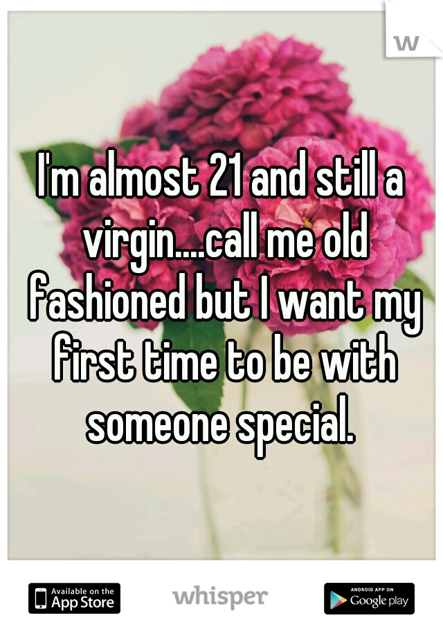 I'm almost 21 and still a virgin....call me old fashioned but I want my first time to be with someone special.