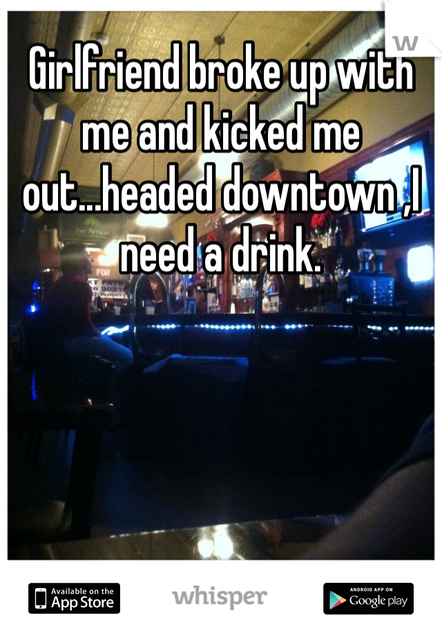 Girlfriend broke up with me and kicked me out...headed downtown ,I need a drink.