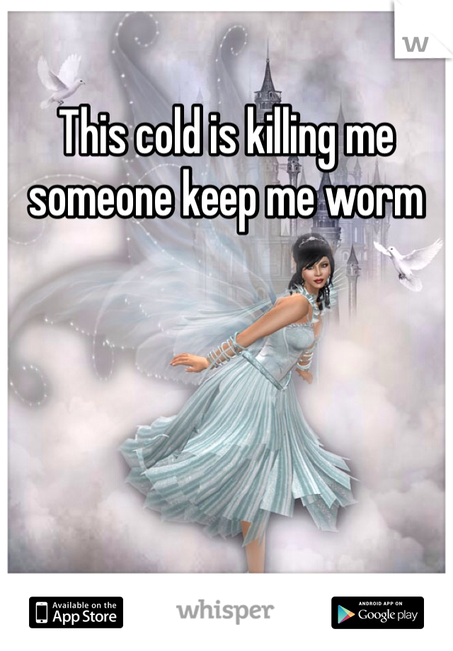 This cold is killing me someone keep me worm