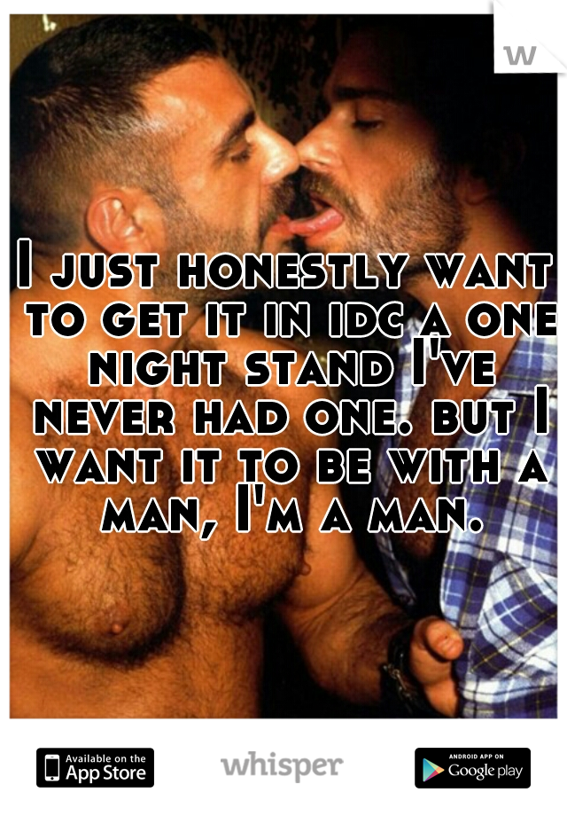 I just honestly want to get it in idc a one night stand I've never had one. but I want it to be with a man, I'm a man.