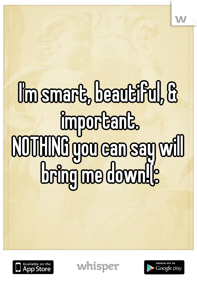 I'm smart, beautiful, & important. NOTHING you can say will bring me down!(: