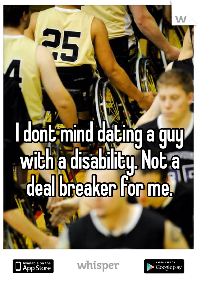 I dont mind dating a guy with a disability. Not a deal breaker for me.
