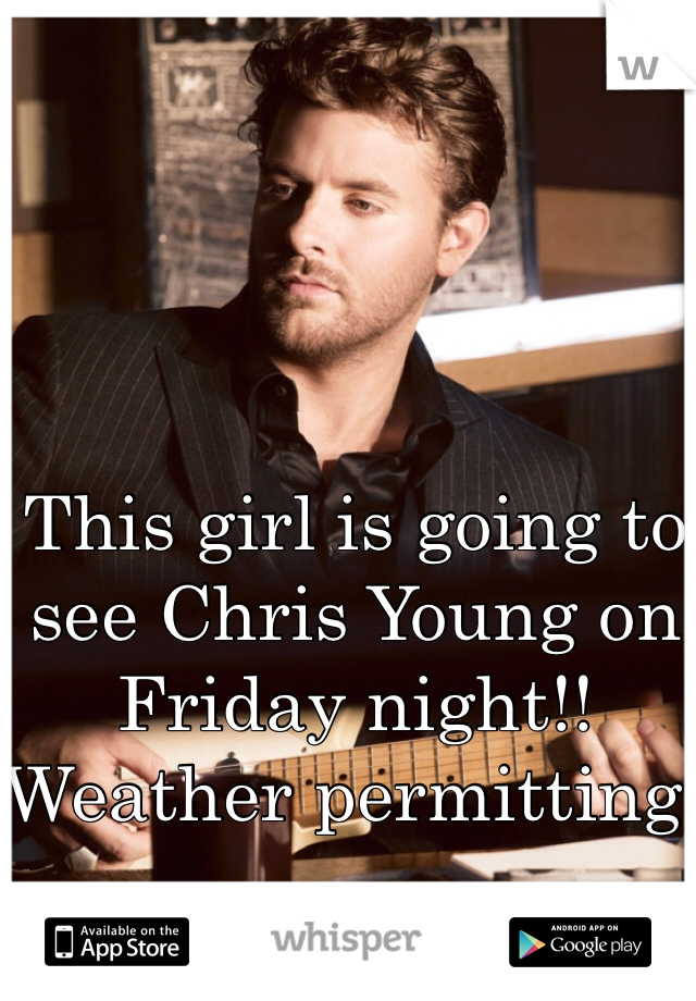 This girl is going to see Chris Young on Friday night!! Weather permitting!