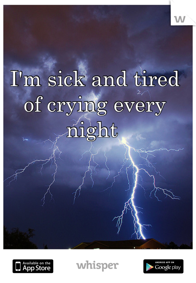 I'm sick and tired of crying every night