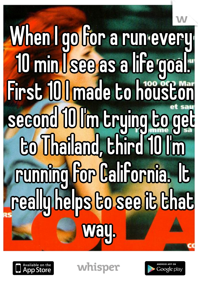 When I go for a run every 10 min I see as a life goal. First 10 I made to houston, second 10 I'm trying to get to Thailand, third 10 I'm running for California.  It really helps to see it that way.