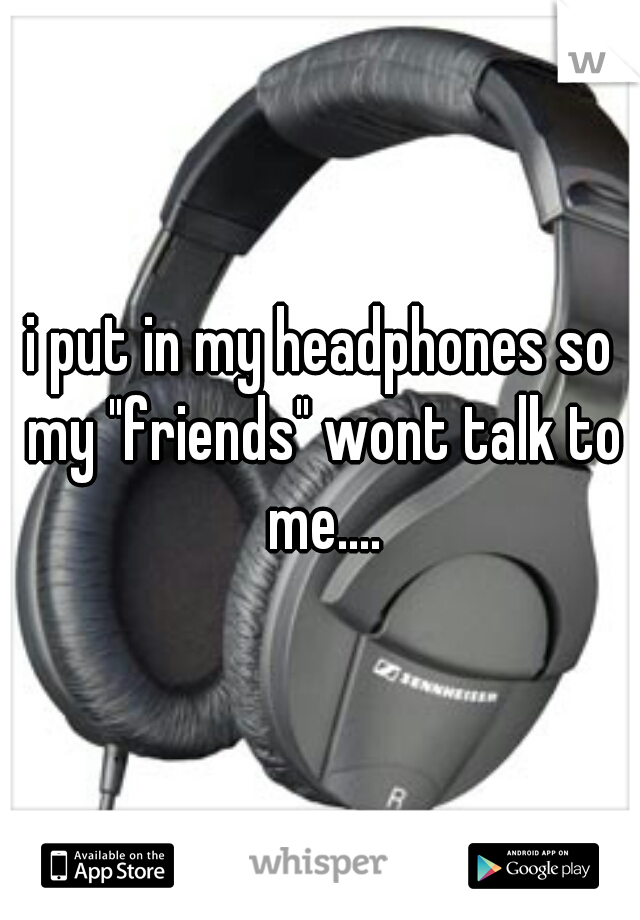 "i put in my headphones so my ""friends"" wont talk to me...."
