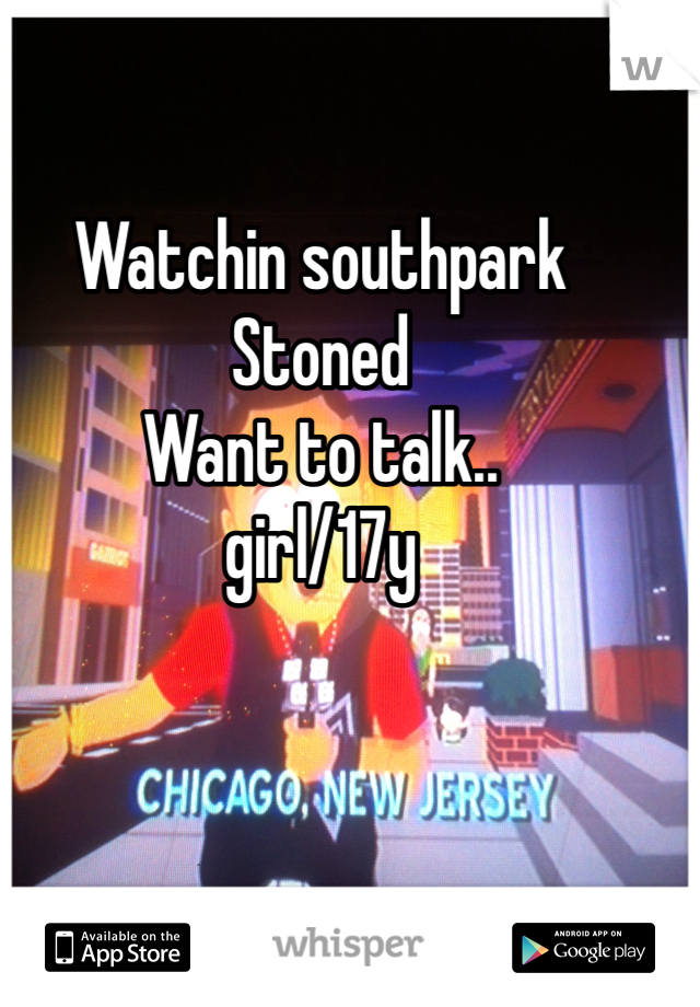 Watchin southpark Stoned Want to talk.. girl/17y